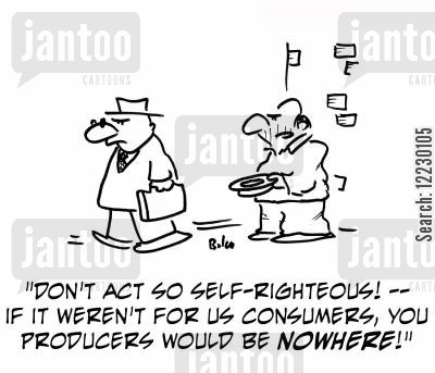 consurmer cartoon humor: 'Don't act so self-righteous — if it weren't for us consumers, you producers would be nowhere!'