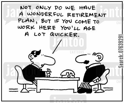 overwork cartoon humor: 'Not only do we have a wonderful retirement plan, but if you come to work here you'll age a lot quicker.'