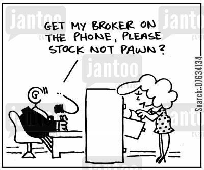 pawn broker cartoon humor: 'Get my broker on the phone, please, stock not pawn?'