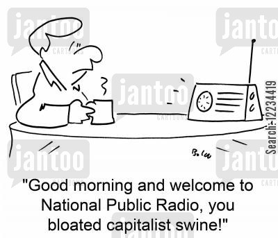 breakfast shows cartoon humor: Good morning and welcome to National Public Radio, you bloated capitalist swine!