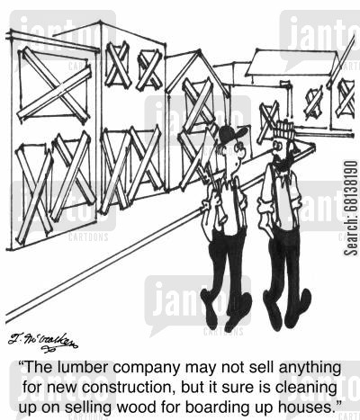 new construction cartoon humor: 'The lumber company may not sell anything for new construction, but it sure is cleaning up on selling wood for boarding up houses.'