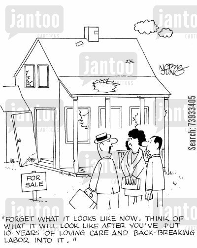 property viewings cartoon humor: 'Forget what it looks like now. Think of what it will look like after you've put 10 years of loving care and back-breaking labor into it.'