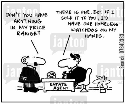 house viewings cartoon humor: 'Don't you have anything in my price range?' - 'There is one. But if I sold it to you, I'd have one homeless  watchdog on my hands.'