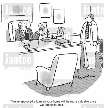 foreclosure cartoon humor: 'We've approved a loan so your home will be more valuable once we foreclose on it.'