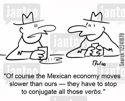 conjugating verbs cartoon humor: 'Of course the Mexican economy moves slower than ours -- they have to stop to conjugate all those verbs.'