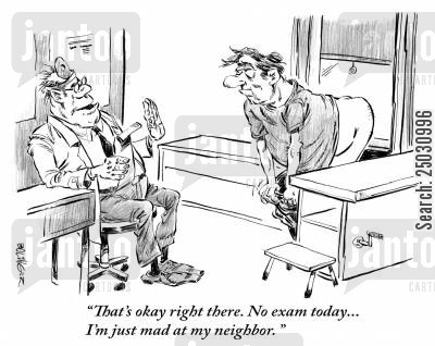 probe cartoon humor: 'That's okay right there. No exam today... I'm just mad at my neighbor.'