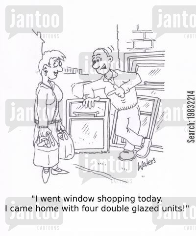 going shopping cartoon humor: 'I went window shopping today. I came home with four double glazed units!'