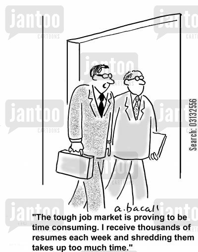 out of work cartoon humor: The tough job market is proving to be time consuming. I receive thousands of resumes each week and shredding them takes up too much time