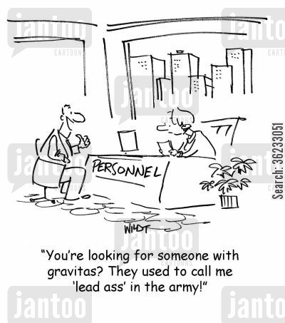 gravitas cartoon humor: You're looking for someone with gravitas? They used to call me 'lead ass' in the army!