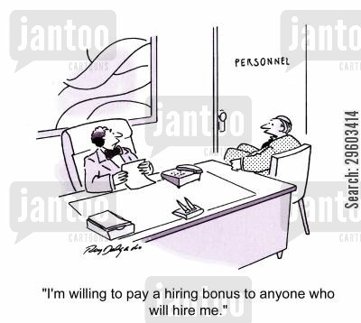 bonuses cartoon humor: 'I'm willing to pay a hiring bonus to anyone who will hire me.'