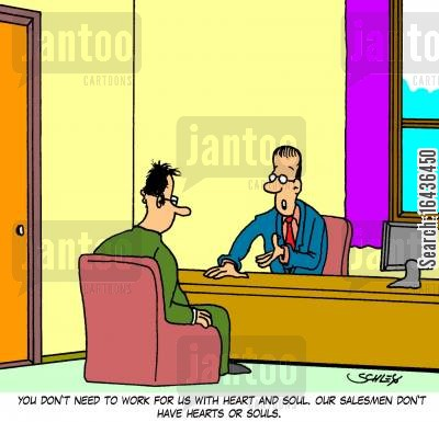 heart and soul cartoon humor: 'You don't need to work for us with heart and soul. Our salesmen don't have hearts and souls.'