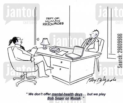 applies cartoon humor: 'We don't offer mental-health days.. but we play Bob Seger on Muzak.'