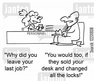 now cartoon humor: 'Why did you leave your last job?' 'You would too, if they sold your desk and changed all the locks!'