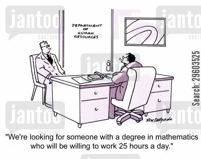 impossible cartoon humor: 'We're looking for someone with a degree in mathematics who will be willing to work 25 hours a day.'