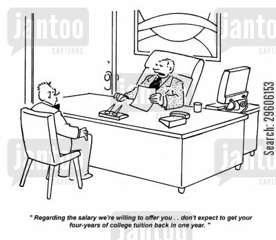 negotiations cartoon humor: 'Regarding the salary we're willing to offer you.. don't expect to get your four-years of college tuition back in one year.'