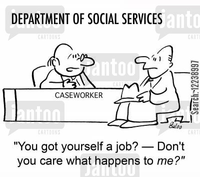 caseworkers cartoon humor: 'You got yourself a job? -- Don't you care what happens to me?'