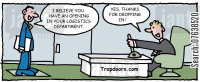 job opening cartoon humor: 'I believe you have an opening in your logistics department.' - 'Yes, thanks for dropping in.'
