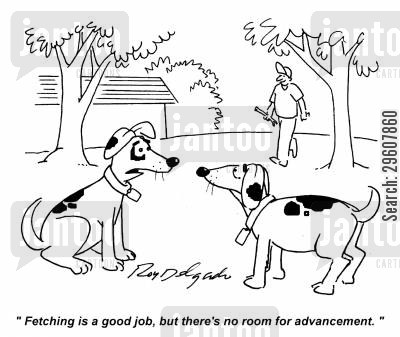 advancement cartoon humor: 'Fetching is a good job, but there's no room for advancement.'