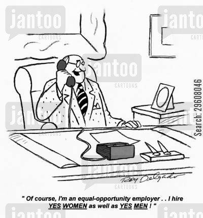fair cartoon humor: 'Of course, I'm an equal-opportunity employer... I hire yes women and yes men!'
