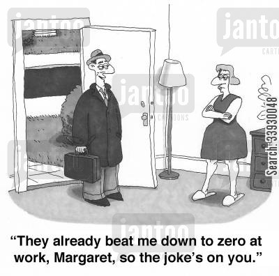 bad days cartoon humor: 'They already beat me down to zero at work, Margaret, so the joke's on you.'