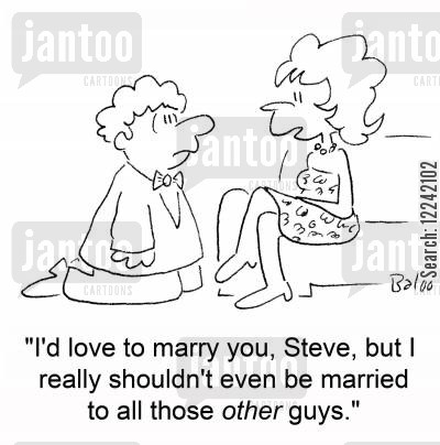 bigamists cartoon humor: 'I'd love to marry you, Steve, but I really shouldn't even be married to all those other guys.'