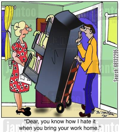 bring work home cartoon humor: 'Dear, you know how I hate it when you bring your work home.'