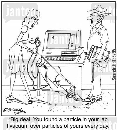 particle accelerator cartoon humor: 'Big deal. You found a particle in your lab. I vacuum over particles of yours every day.'