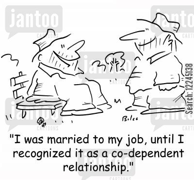 codependent cartoon humor: 'I was married to my job, until I recognized it as a co-dependent relationship.'