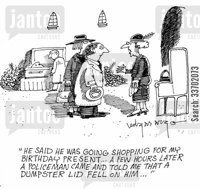 open caskets cartoon humor: 'He said he was going shopping for my birthday present...A few house later a policeman came and told me that a dumpster lid fell on him...'