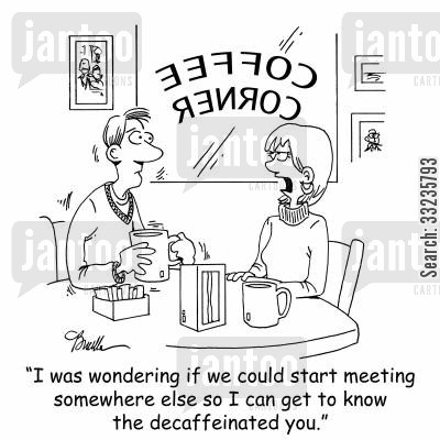caffeine addiction cartoon humor: 'I was wondering if we could start meeting somewhere else so I can get to know the decaffeinated you.'