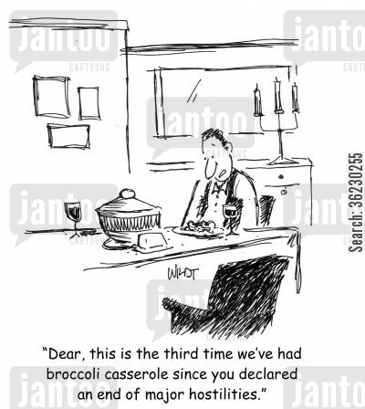 hostilities cartoon humor: Dear, this is the third time we've had broccoli casserole since you declared an end of major hostilities.