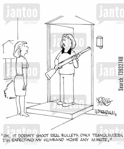 tranquilizer cartoon humor: 'Oh, it doesn't shoot real bullets, only tranquilizers. I'm expecting my husband home any minute.'