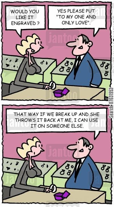 dedications cartoon humor: Would you like it engraved? Yes please put to my one and only love. That way if we break up and she throws it back at me, I can use it on someone else.