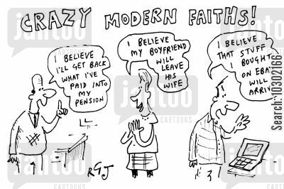 believer cartoon humor: Crazy modern faiths - I believe I'll get back what I've paid into my pensionI believe my boyfriend will leave his wifeI believe that stuff I bought on Ebay will arrive.