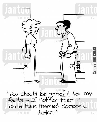 grateful cartoon humor: 'You should be grateful for my faults - If not for them I could have married someone better!'