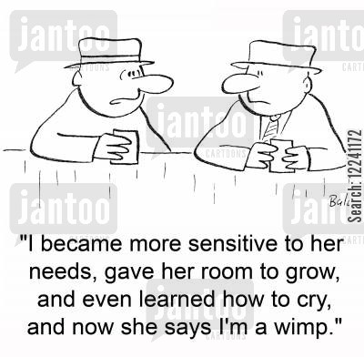 feminine side cartoon humor: 'I became more sensitive to her needs, gave her room to grow, and even learned how to cry, and now she says I'm a wimp.'