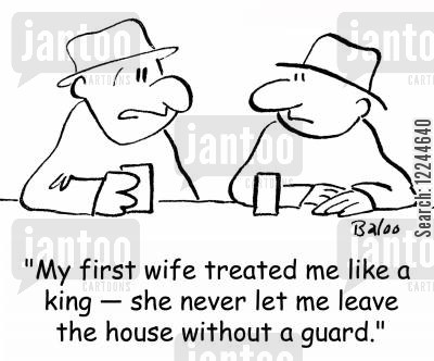 tailed cartoon humor: 'My first wife treated me like a king -- she never let me leave the house without a guard.'