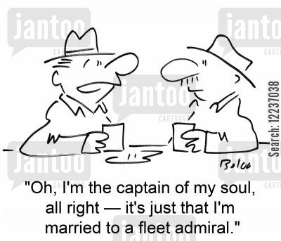 dominant cartoon humor: 'Oh, I'm the captain of my soul, all right -- it's just that I'm married to a fleet admiral.'