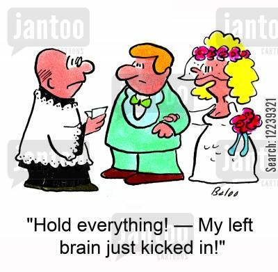 left brain cartoon humor: 'Hold everything! -- My left brain just kicked in!'