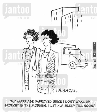 grouchy cartoon humor: 'My marriage improved since I don't wake up grouchy in the morning. I let him sleep till noon.'