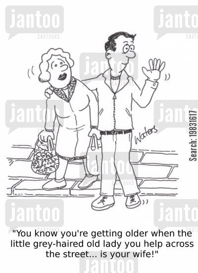 grey hair cartoon humor: 'You know your're getting older when the little grey-haired old lady you help across the street... is your wife!'