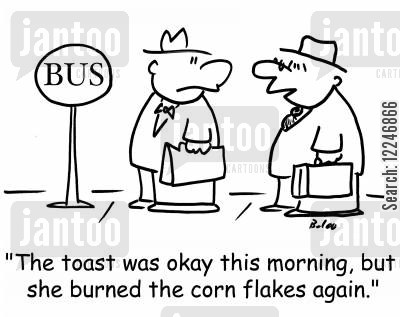 burnt toast cartoon humor: 'The toast was okay this morning, but she burned the corn flakes again.'