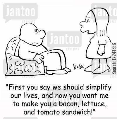 simple life cartoon humor: 'First you say we should simplify our lives, and now you want me to make you a bacon, lettuce, and tomato sandwich!'