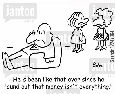 feeling down cartoon humor: 'He's been like that ever since he found out that money isn't everything.'