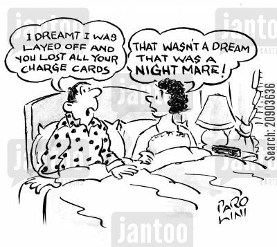money grabber cartoon humor: Man - 'I dreamt I was layed off and you lost all your charge cards' Woman - 'That wasn't a dream. That was a nightmare!'
