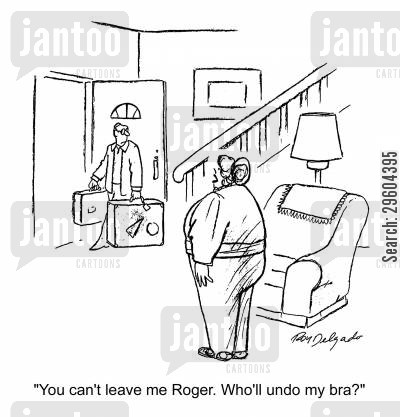 taking off cartoon humor: 'You can't leave me Roger. Who'll undo my bra?'