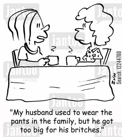 britches cartoon humor: 'My husband used to wear the pants in the family, but he got too big for his britches.'