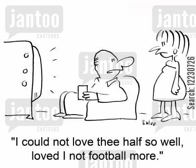 football supporters cartoon humor: 'I could not love thee half so well, loved I not football more.'