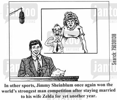 strongest cartoon humor: 'In other sports, Jimmy Sheinblum once again won the world' strongest man competition after staying married to his wife Zelda for yet another year.'