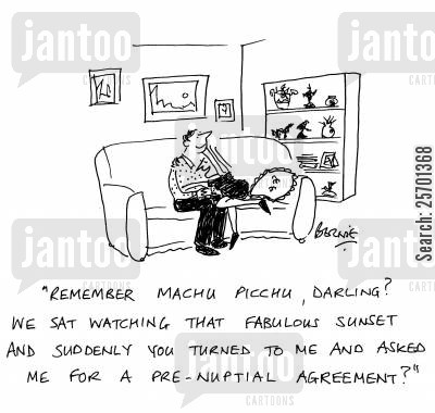 prenuptial cartoon humor: 'Remember Machu Picchu, darling? We sat watching that fabulous sunset and suddenly you turned to me and asked me for a pre-nuptial agreement?'